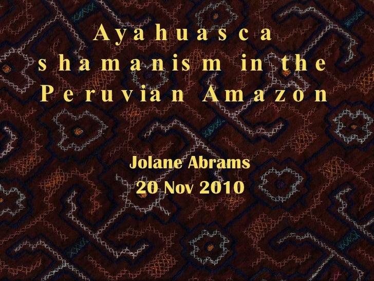 Ayahuasca shamanism in the Peruvian Amazon Jolane Abrams 20 Nov 2010
