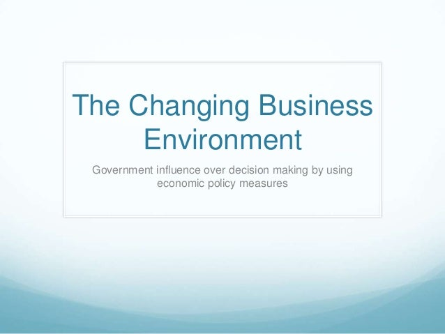 The Changing Business     Environment Government influence over decision making by using            economic policy measures