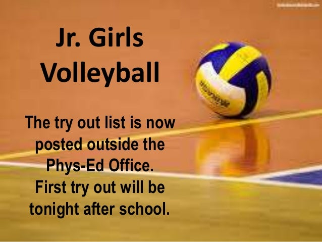 Jr. Girls  Volleyball  The try out list is now  posted outside the  Phys-Ed Office.  First try out will be  tonight after ...