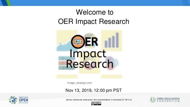 OER Impact Research Nov 13, 2019, 12:00 pm PST Welcome to image: pixabay.com Unless otherwise indicated, this presentation...