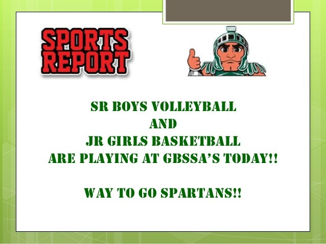 SR boys volleyball             AND     JR GIRLS BASKETBALLARE PLAYING AT GBSSA'S TODAY!!    Way to go spartans!!