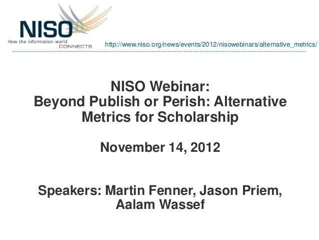 http://www.niso.org/news/events/2012/nisowebinars/alternative_metrics/          NISO Webinar:Beyond Publish or Perish: Alt...