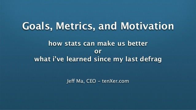 Goals, Metrics, and Motivation     how stats can make us better                    or  what i've learned since my last def...