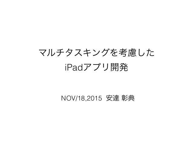 マルチタスキングを考慮した iPadアプリ開発 NOV/18,2015 安達 彰典