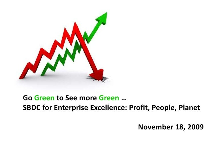 Go Green to See more Green …<br />SBDC for Enterprise Excellence: Profit, People, Planet<br />November 18, 2009<br />