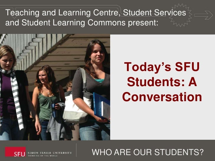 Teaching and Learning Centre, Student Services and Student Learning Commons present:<br />Today's SFU Students: A Conversa...