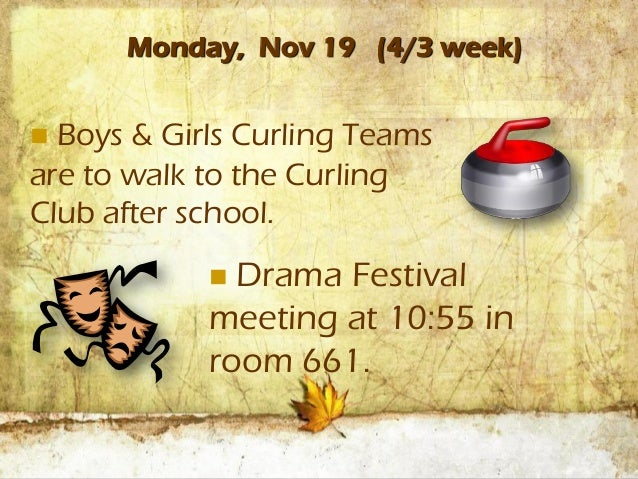 Monday, Nov 19 (4/3 week) Boys & Girls Curling Teamsare to walk to the CurlingClub after school.             Drama Festi...