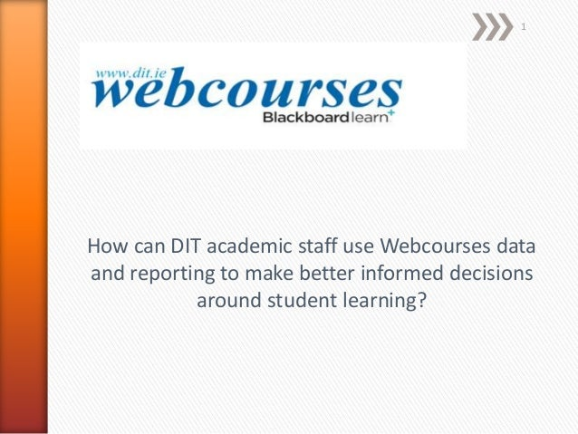 1  How can DIT academic staff use Webcourses data and reporting to make better informed decisions around student learning?