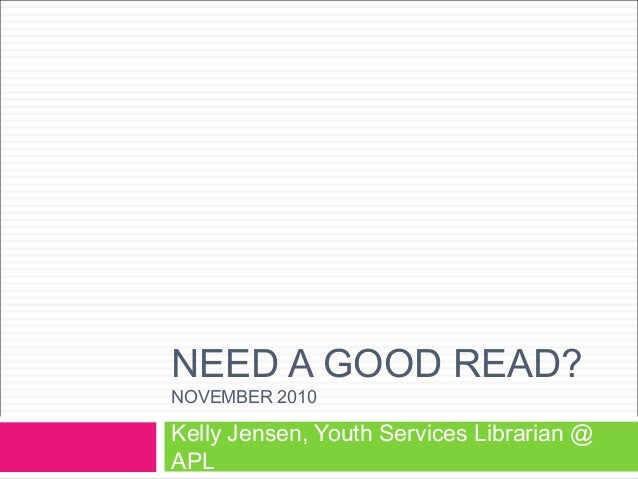 NEED A GOOD READ? NOVEMBER 2010 Kelly Jensen, Youth Services Librarian @ APL