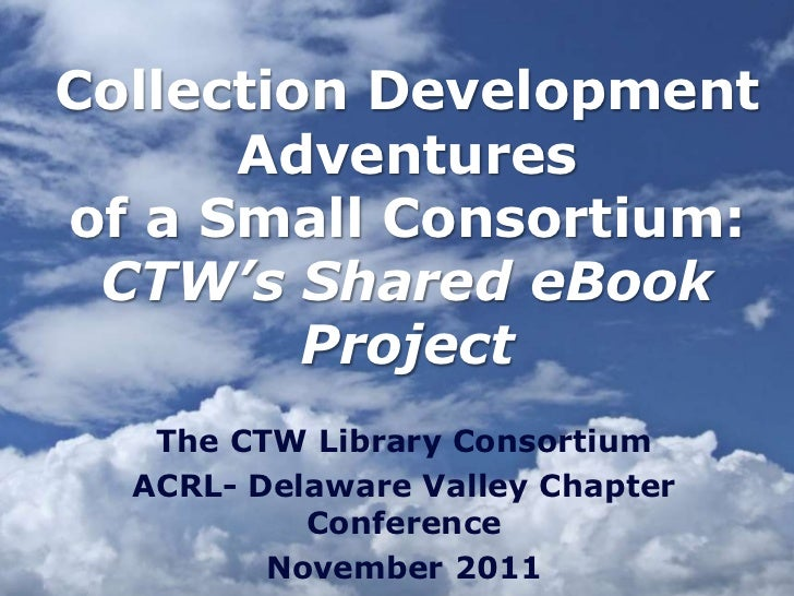 Collection Development      Adventuresof a Small Consortium: CTW's Shared eBook         Project   The CTW Library Consorti...