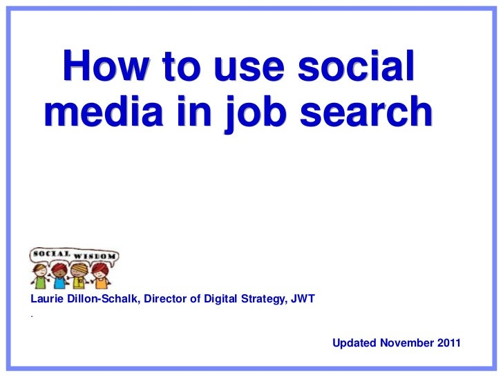 How to use social    media in job searchLaurie Dillon-Schalk, Director of Digital Strategy, JWT.                          ...