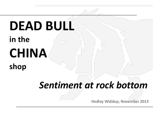 DEAD BULL in the  CHINA shop  Sentiment at rock bottom Hedley Widdup, November 2013
