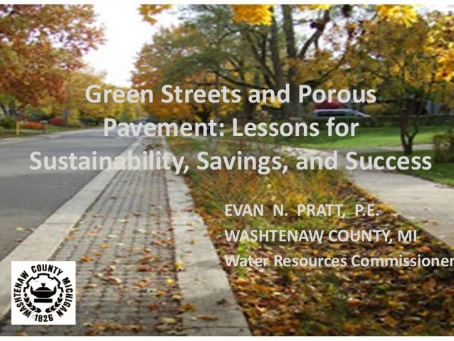 Green Streets and Porous Pavement: Lessons for Sustainability, Savings, and Success EVAN N. PRATT, P.E. WASHTENAW COUNTY, ...