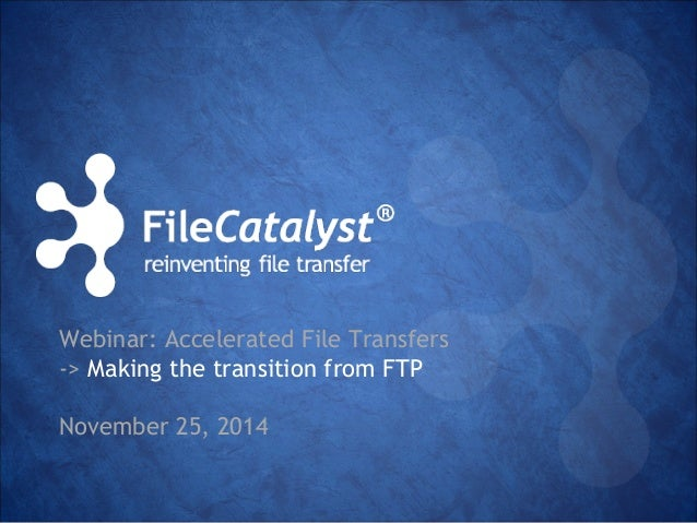Webinar: Accelerated File Transfers  -> Making the transition from FTP  November 25, 2014