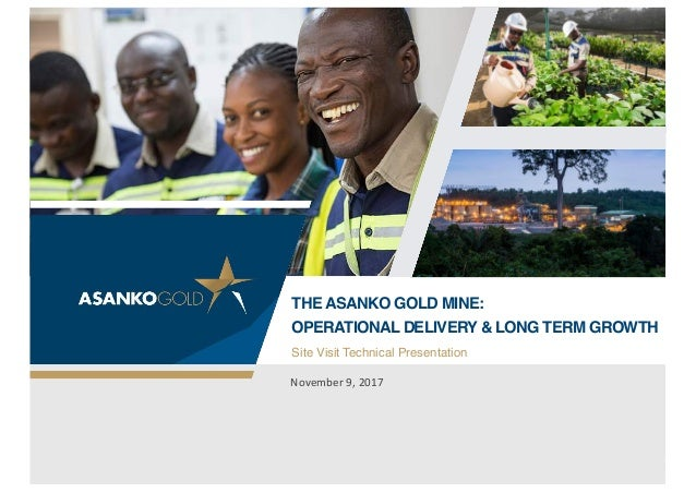 1 THE ASANKO GOLD MINE: OPERATIONAL DELIVERY & LONG TERM GROWTH Site Visit Technical Presentation November9,2017