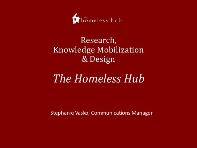 Research, Knowledge Mobilization & Design  The Homeless Hub Stephanie Vasko, Communications Manager