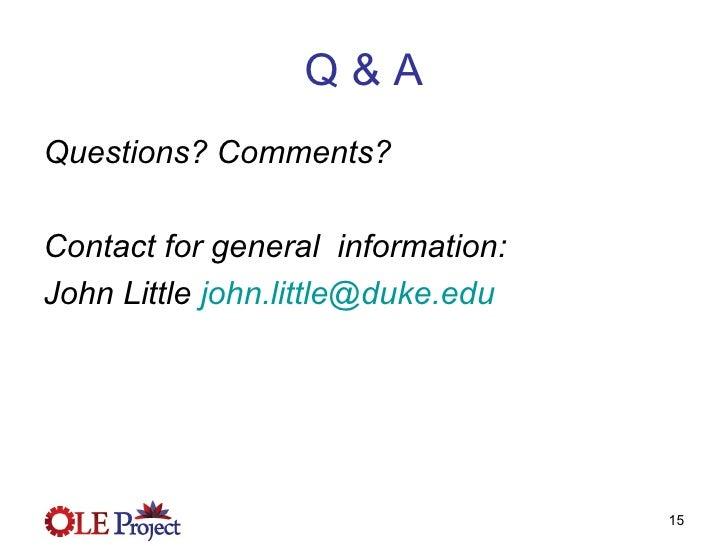 Q & A <ul><li>Questions? Comments? </li></ul><ul><li>Contact for general  information: </li></ul><ul><li>John Little  [ema...