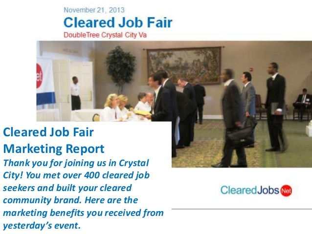 Cleared Job Fair Marketing Report Thank you for joining us in Crystal City! You met over 400 cleared job seekers and built...