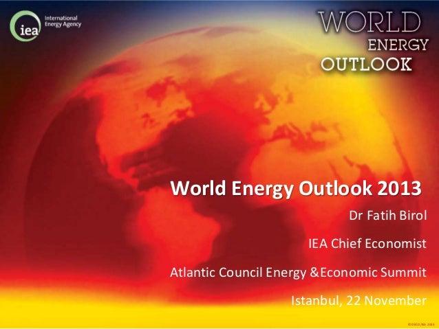 World Energy Outlook 2013 Dr Fatih Birol IEA Chief Economist Atlantic Council Energy &Economic Summit Istanbul, 22 Novembe...
