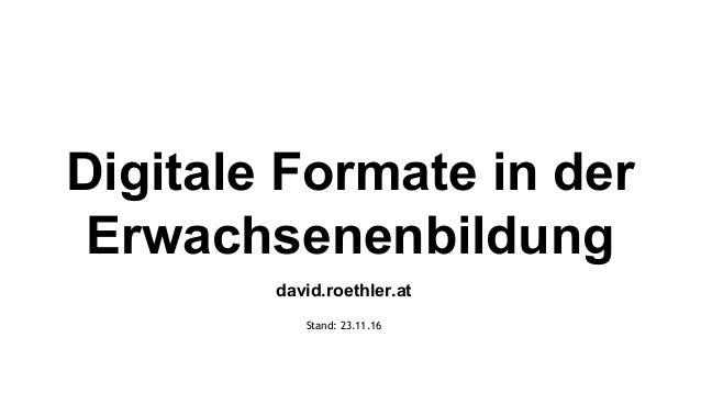 Digitale Formate in der Erwachsenenbildung david.roethler.at Stand: 23.11.16