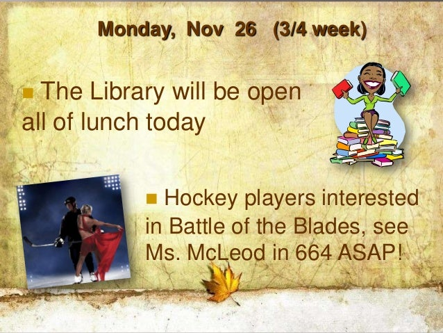 Monday, Nov 26 (3/4 week) The Library will be openall of lunch today            Hockey players interested           in B...
