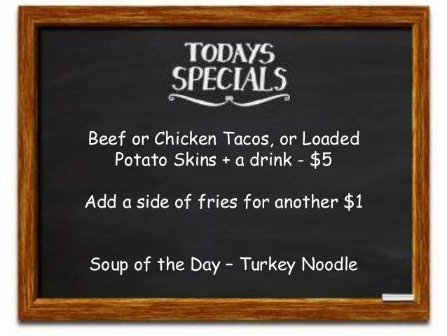 Beef or Chicken Tacos, or Loaded  Potato Skins + a drink - $5  Add a side of fries for another $1  Soup of the Day – Turke...