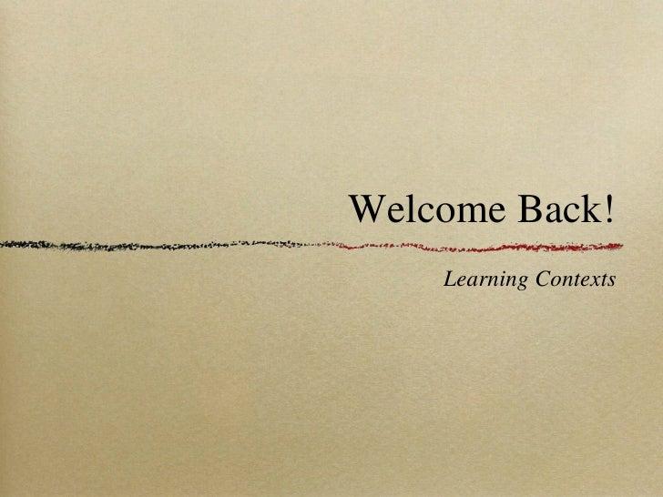 Welcome Back! <ul><li>Learning Contexts </li></ul>
