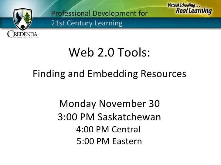 Monday November 30 3:00 PM Saskatchewan 4:00 PM Central  5:00 PM Eastern Web 2.0 Tools: Finding and Embedding Resources
