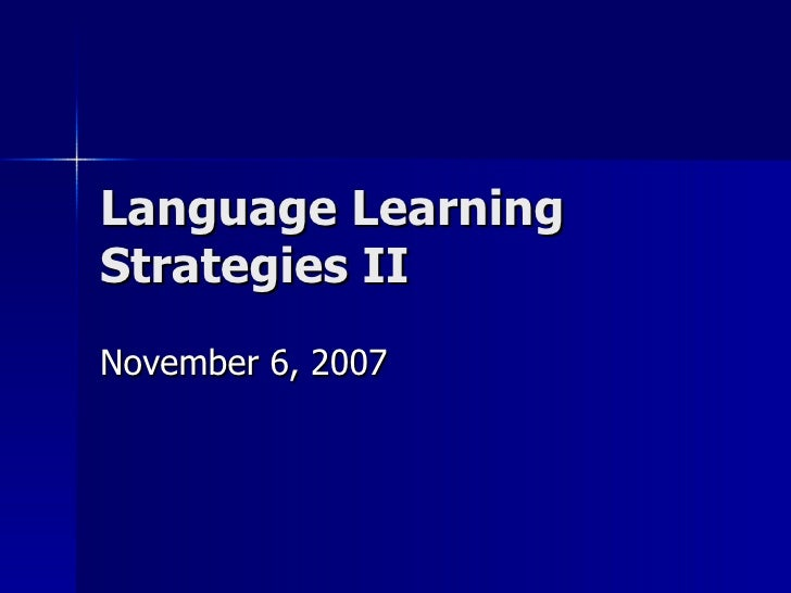 Language Learning Strategies II November 6, 2007