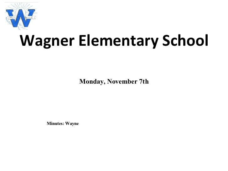 Wagner Elementary School Monday, November 7th Minutes: Wayne