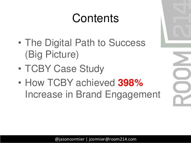 Contents• The Digital Path to Success  (Big Picture)• TCBY Case Study• How TCBY achieved 398%  Increase in Brand Engagemen...
