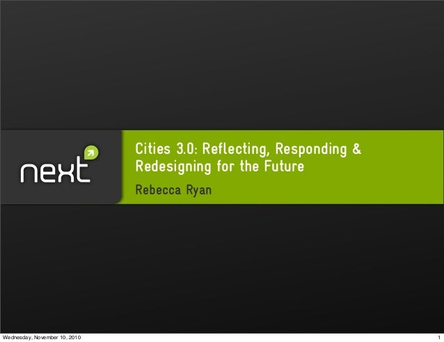 Cities 3.0: Reflecting, Responding & Redesigning for the Future Rebecca Ryan 1Wednesday, November 10, 2010