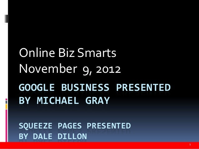 Online Biz SmartsNovember 9, 2012GOOGLE BUSINESS PRESENTEDBY MICHAEL GRAYSQUEEZE PAGES PRESENTEDBY DALE DILLON            ...