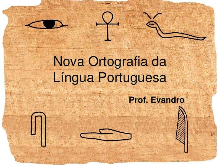 Nova Ortografia daLíngua Portuguesa<br />Prof. Evandro<br />