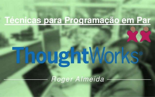 Técnicas para Programação em Par Roger Almeida