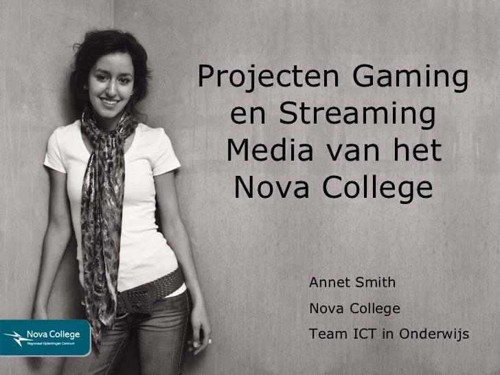 Projecten Gaming en Streaming Media van het Nova College Annet Smith Nova College Team ICT in Onderwijs
