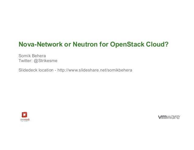 © 2014 VMware Inc. All rights reserved. Nova-Network or Neutron for OpenStack Cloud? Somik Behera Twitter: @Strikesme Slid...