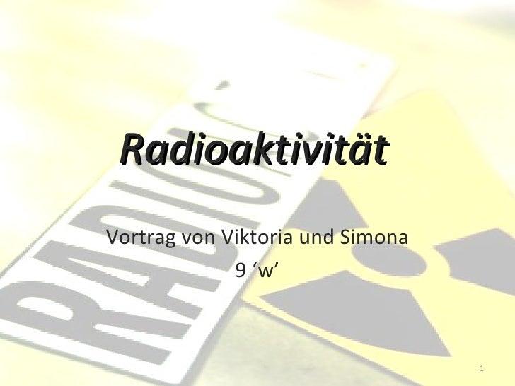 Radioaktivität   Vortrag von Viktoria und Simona 9 'w'