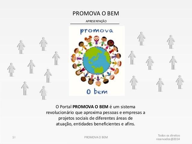 PROMOVA O BEM APRESENTAÇÃO  O Portal PROMOVA O BEM é um sistema revolucionário que aproxima pessoas e empresas a projetos ...