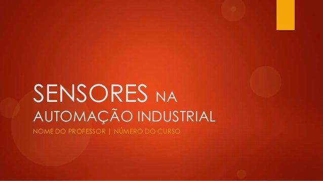 SENSORES NA AUTOMAÇÃO INDUSTRIAL NOME DO PROFESSOR | NÚMERO DO CURSO