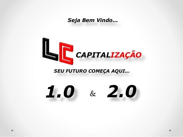 CAPITALIZAÇÃO 2.01.0 Seja Bem Vindo... & SEU FUTURO COMEÇA AQUI...
