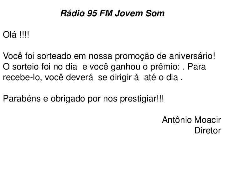 Rádio 95 FM Jovem SomOlá !!!!Você foi sorteado em nossa promoção de aniversário!O sorteio foi no dia e você ganhou o prêmi...