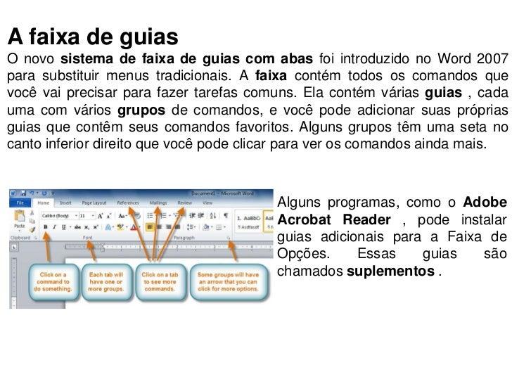A faixa de guiasO novo sistema de faixa de guias com abas foi introduzido no Word 2007para substituir menus tradicionais. ...