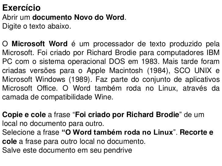 ExercícioAbrir um documento Novo do Word.Digite o texto abaixo.O Microsoft Word é um processador de texto produzido pelaMi...