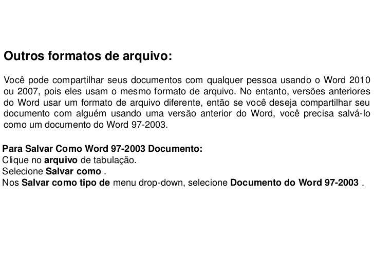 Outros formatos de arquivo:Você pode compartilhar seus documentos com qualquer pessoa usando o Word 2010ou 2007, pois eles...