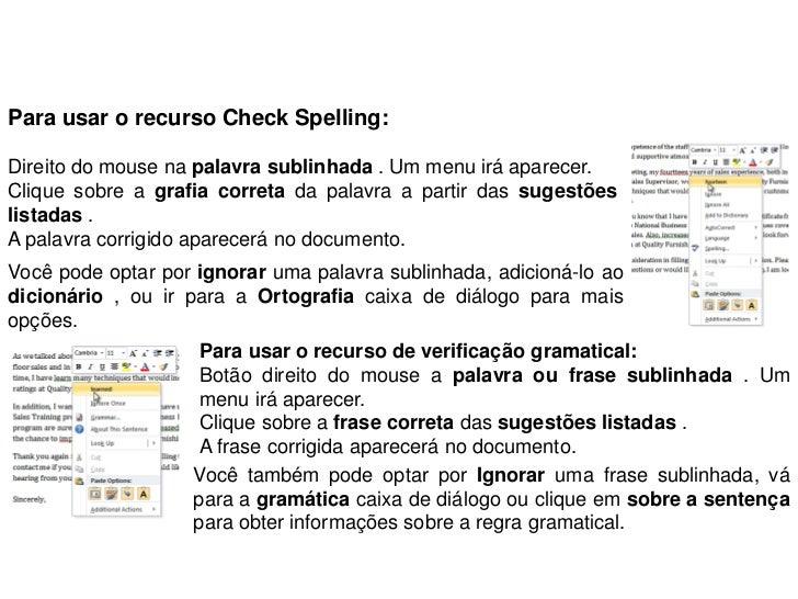 Para usar o recurso Check Spelling:Direito do mouse na palavra sublinhada . Um menu irá aparecer.Clique sobre a grafia cor...
