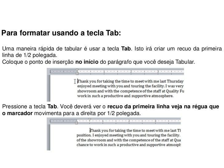 Para formatar usando a tecla Tab:Uma maneira rápida de tabular é usar a tecla Tab. Isto irá criar um recuo da primeiralinh...