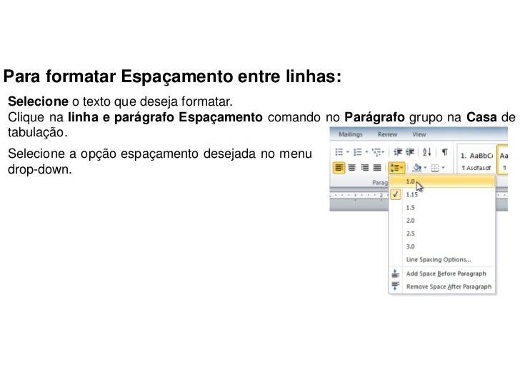 Para formatar Espaçamento entre linhas:Selecione o texto que deseja formatar.Clique na linha e parágrafo Espaçamento coman...