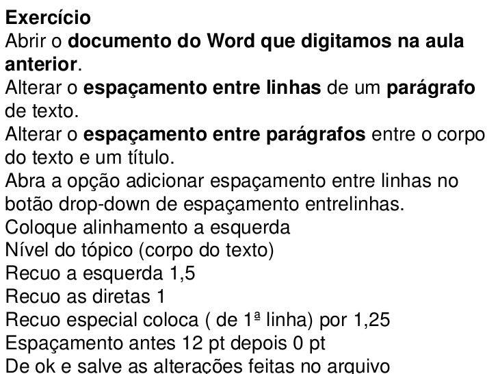 ExercícioAbrir o documento do Word que digitamos na aulaanterior.Alterar o espaçamento entre linhas de um parágrafode text...