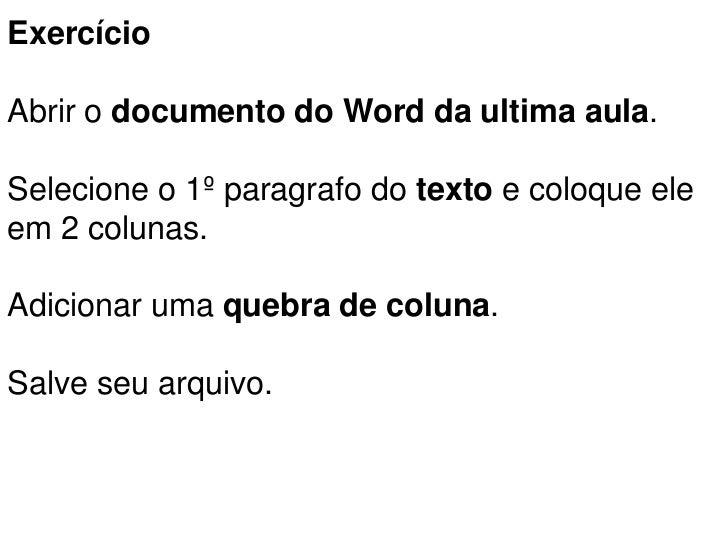 ExercícioAbrir o documento do Word da ultima aula.Selecione o 1º paragrafo do texto e coloque eleem 2 colunas.Adicionar um...